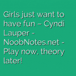 Girls just want to have fun – Cyndi Lauper