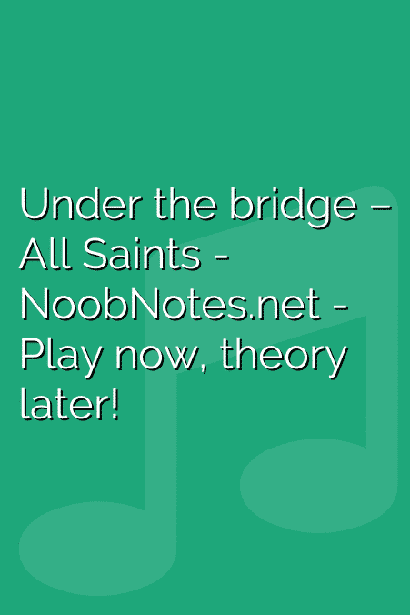 Under the bridge – All Saints letter notes for beginners